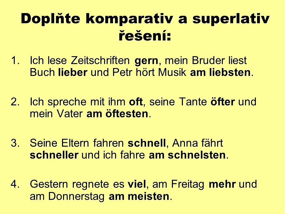 Doplňte komparativ a superlativ řešení: 1.Ich lese Zeitschriften gern, mein Bruder liest Buch lieber und Petr hört Musik am liebsten.