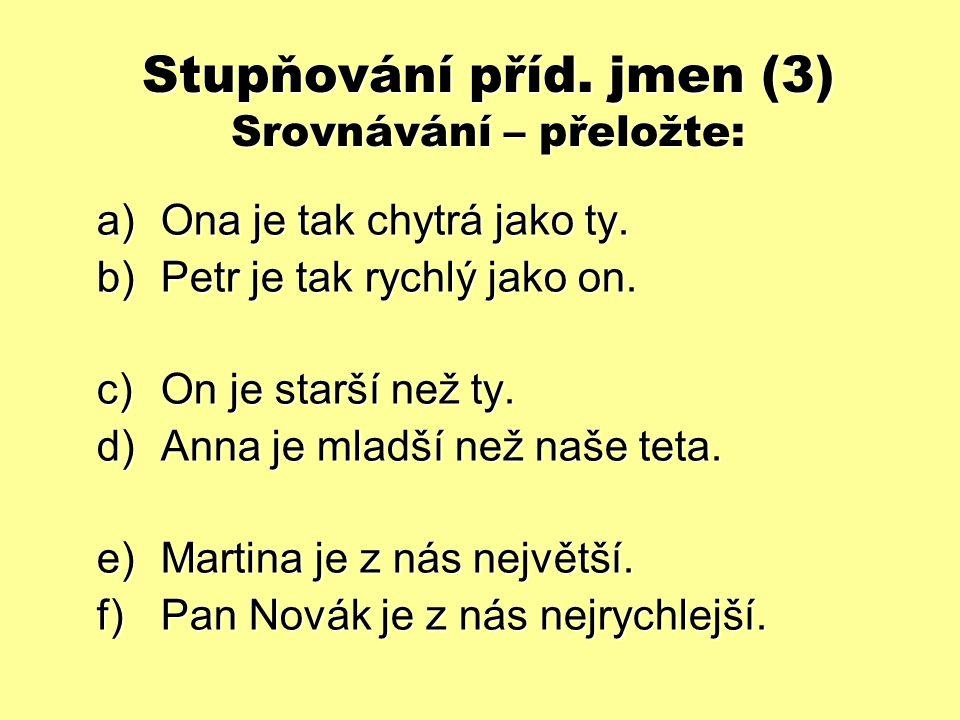Stupňování příd.jmen (3) Srovnávání – přeložte: a)Ona je tak chytrá jako ty.
