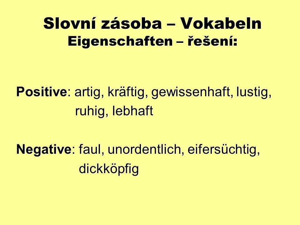 Slovní zásoba – Vokabeln Eigenschaften – řešení: Positive: artig, kräftig, gewissenhaft, lustig, ruhig, lebhaft ruhig, lebhaft Negative: faul, unordentlich, eifersüchtig, dickköpfig dickköpfig
