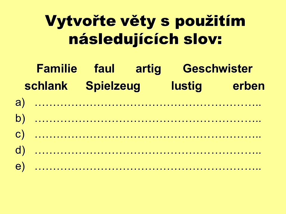 Vytvořte věty s použitím následujících slov: Familie faul artig Geschwister schlank Spielzeug lustig erben a)……………………………………………………..
