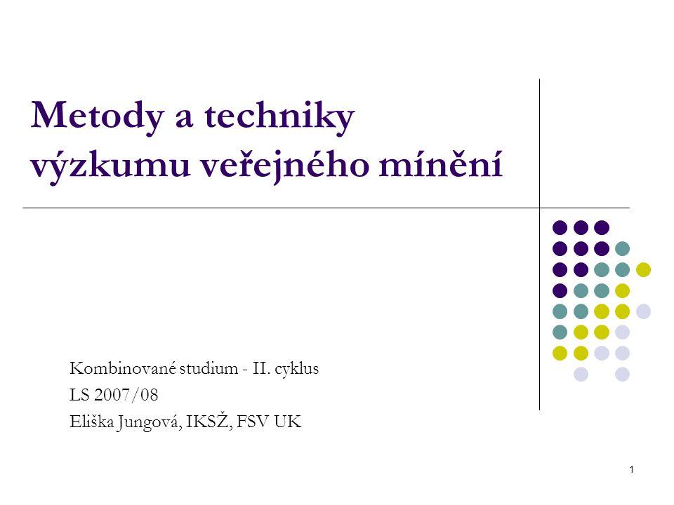 1 Metody a techniky výzkumu veřejného mínění Kombinované studium - II. cyklus LS 2007/08 Eliška Jungová, IKSŽ, FSV UK