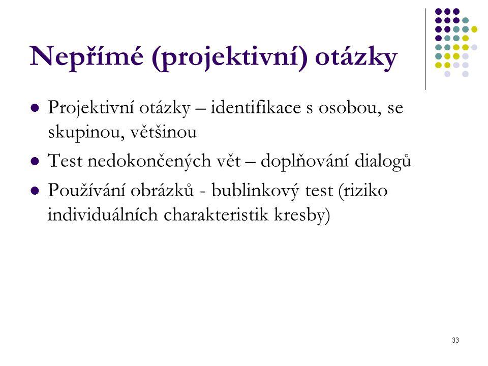 33 Nepřímé (projektivní) otázky Projektivní otázky – identifikace s osobou, se skupinou, většinou Test nedokončených vět – doplňování dialogů Používán