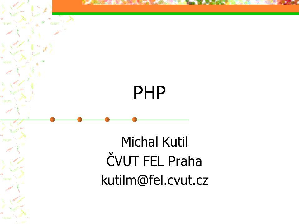 PHP Michal Kutil ČVUT FEL Praha kutilm@fel.cvut.cz
