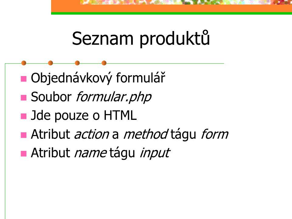 Seznam produktů Objednávkový formulář Soubor formular.php Jde pouze o HTML Atribut action a method tágu form Atribut name tágu input