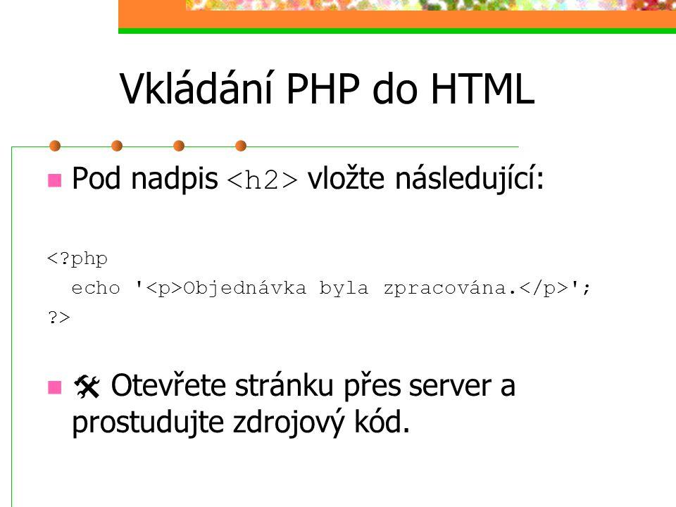 Vkládání PHP do HTML Pod nadpis vložte následující: <?php echo ' Objednávka byla zpracována. '; ?>  Otevřete stránku přes server a prostudujte zdrojo
