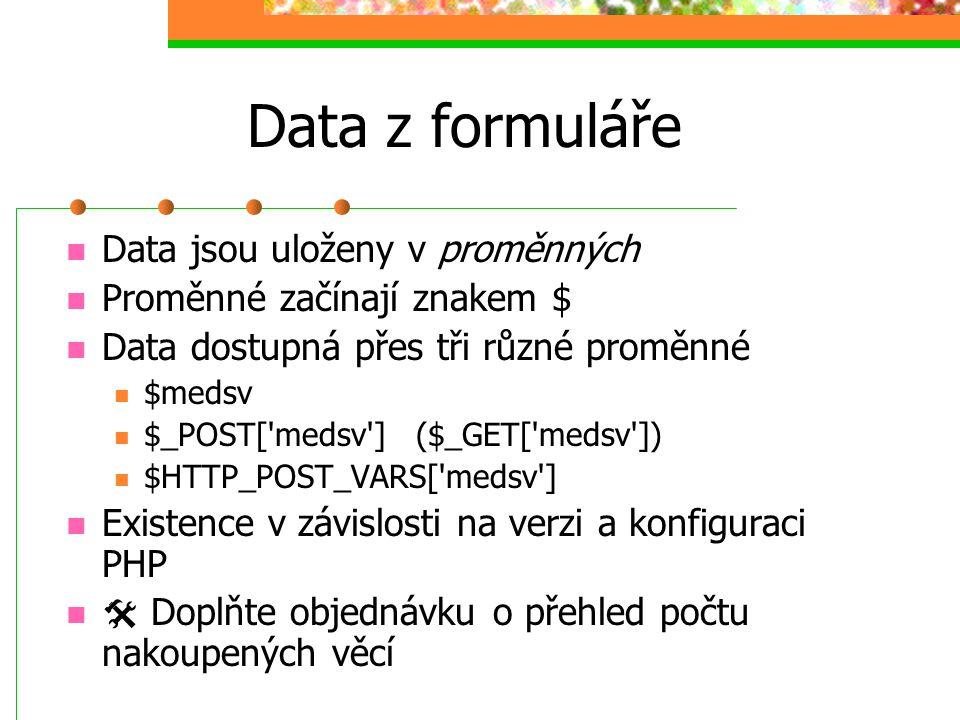 Data z formuláře Data jsou uloženy v proměnných Proměnné začínají znakem $ Data dostupná přes tři různé proměnné $medsv $_POST['medsv'] ($_GET['medsv'
