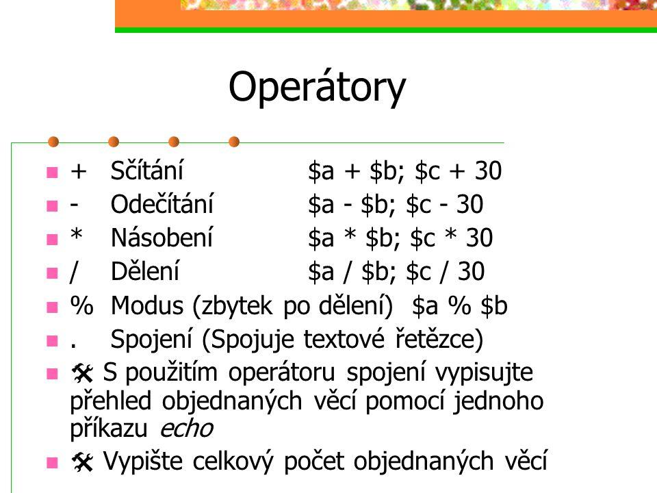 Operátory +Sčítání$a + $b; $c + 30 -Odečítání $a - $b; $c - 30 *Násobení$a * $b; $c * 30 /Dělení$a / $b; $c / 30 %Modus (zbytek po dělení) $a % $b.Spo