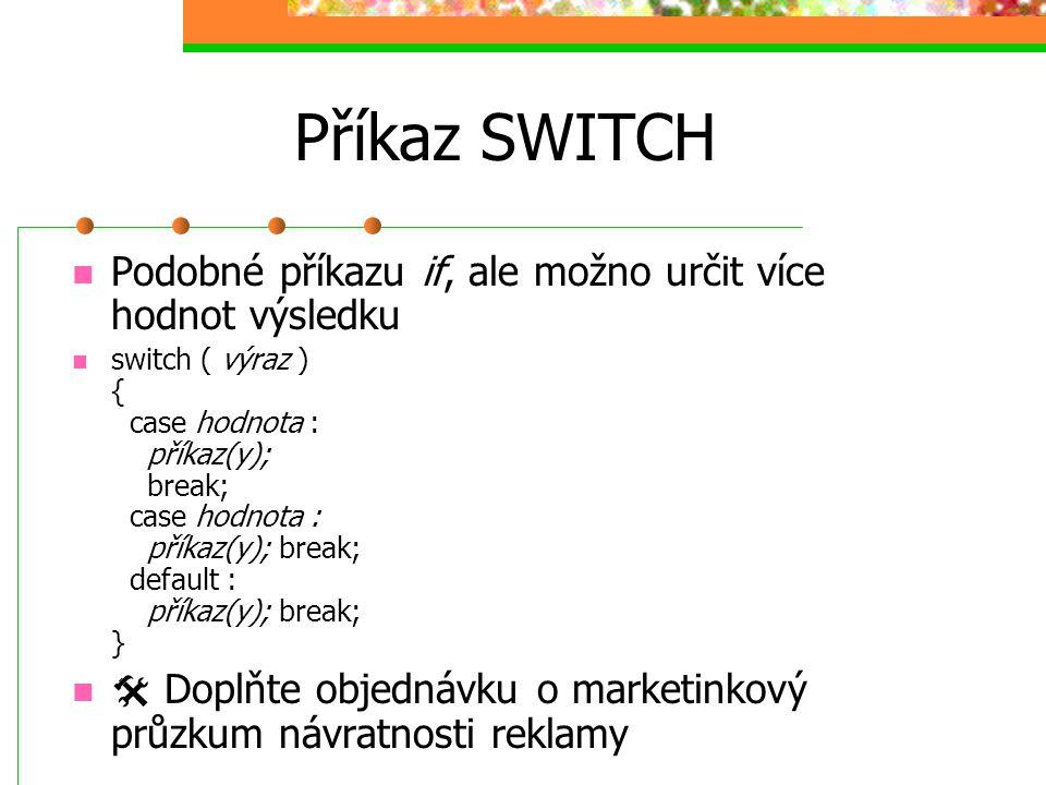 Příkaz SWITCH Podobné příkazu if, ale možno určit více hodnot výsledku switch ( výraz ) { case hodnota : příkaz(y); break; case hodnota : příkaz(y); b