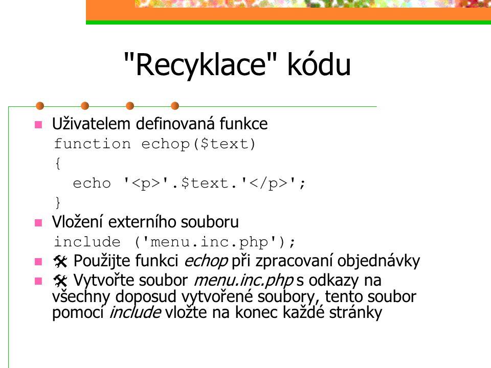 Recyklace kódu Uživatelem definovaná funkce function echop($text) { echo .$text. ; } Vložení externího souboru include ( menu.inc.php );  Použijte funkci echop při zpracovaní objednávky  Vytvořte soubor menu.inc.php s odkazy na všechny doposud vytvořené soubory, tento soubor pomocí include vložte na konec každé stránky