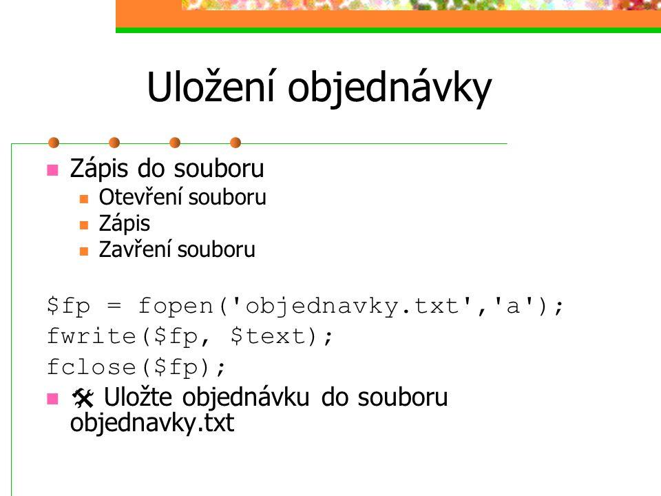 Uložení objednávky Zápis do souboru Otevření souboru Zápis Zavření souboru $fp = fopen('objednavky.txt','a'); fwrite($fp, $text); fclose($fp);  Uložt