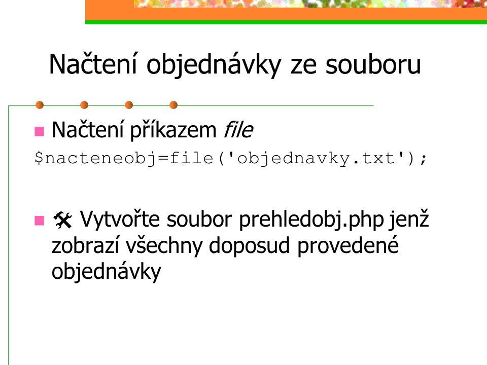 Načtení objednávky ze souboru Načtení příkazem file $nacteneobj=file('objednavky.txt');  Vytvořte soubor prehledobj.php jenž zobrazí všechny doposud