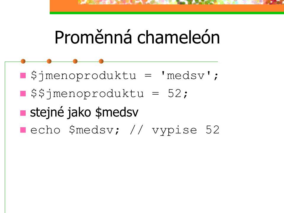 Proměnná chameleón $jmenoproduktu = 'medsv'; $$jmenoproduktu = 52; stejné jako $medsv echo $medsv; // vypise 52