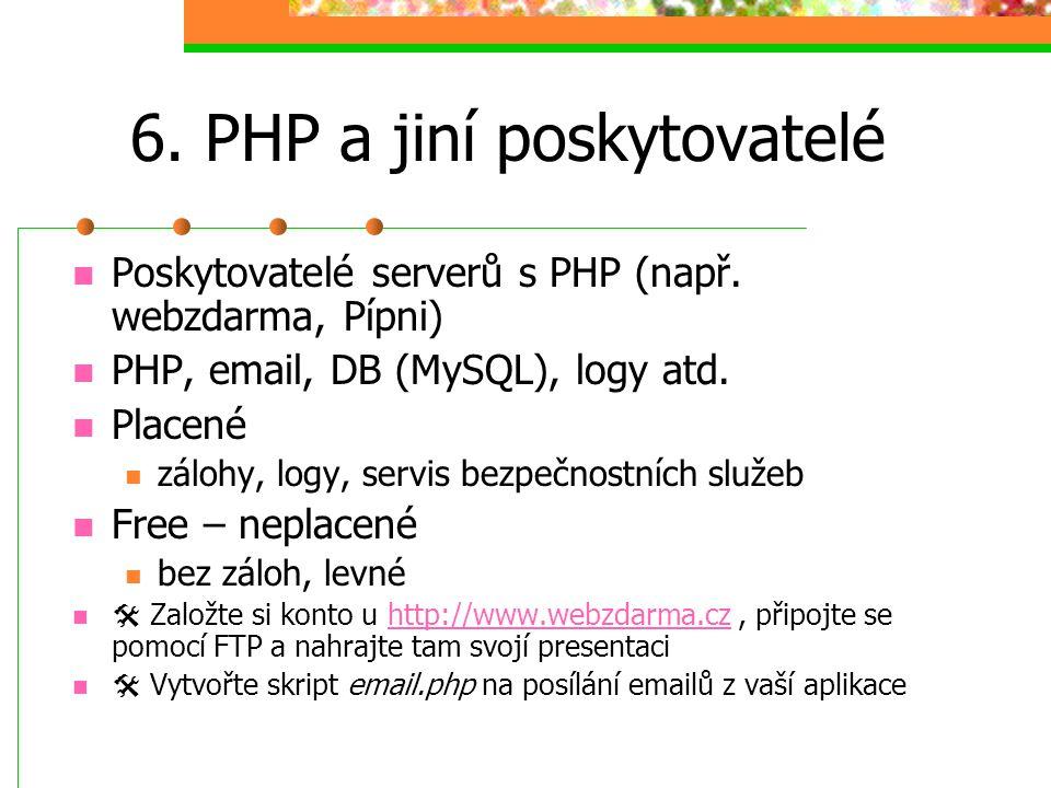 6. PHP a jiní poskytovatelé Poskytovatelé serverů s PHP (např. webzdarma, Pípni) PHP, email, DB (MySQL), logy atd. Placené zálohy, logy, servis bezpeč
