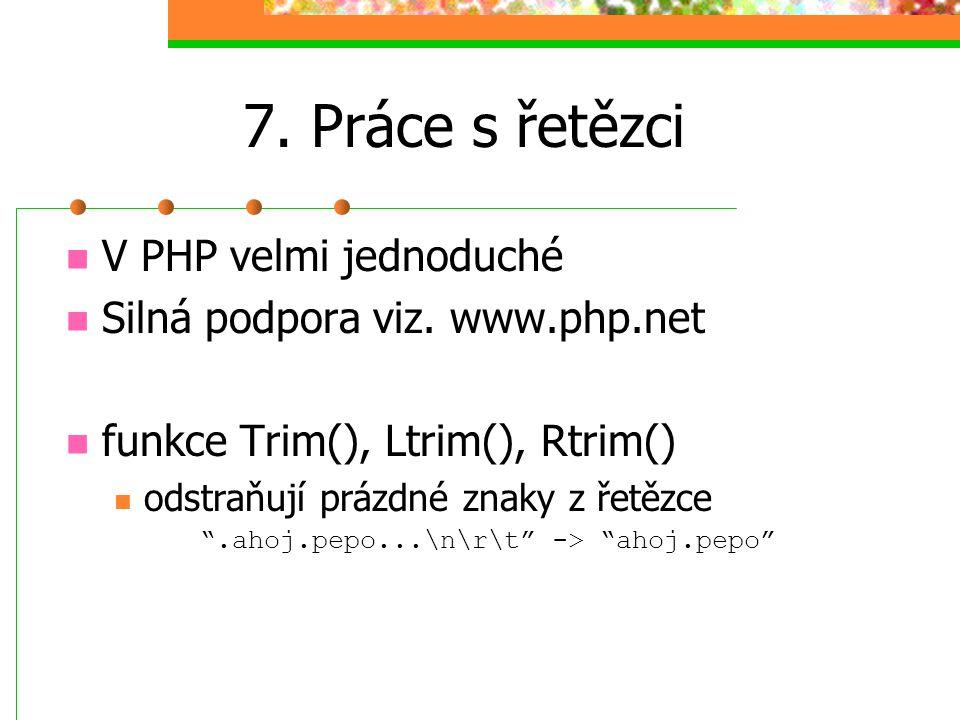 """7. Práce s řetězci V PHP velmi jednoduché Silná podpora viz. www.php.net funkce Trim(), Ltrim(), Rtrim() odstraňují prázdné znaky z řetězce """".ahoj.pep"""