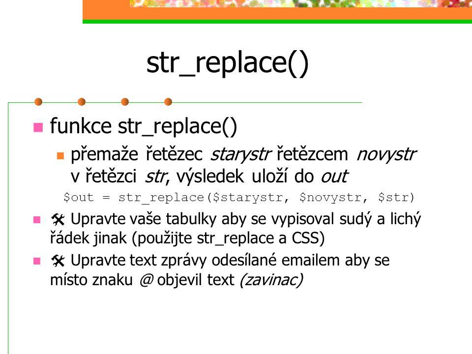 str_replace() funkce str_replace() přemaže řetězec starystr řetězcem novystr v řetězci str, výsledek uloží do out $out = str_replace($starystr, $novys