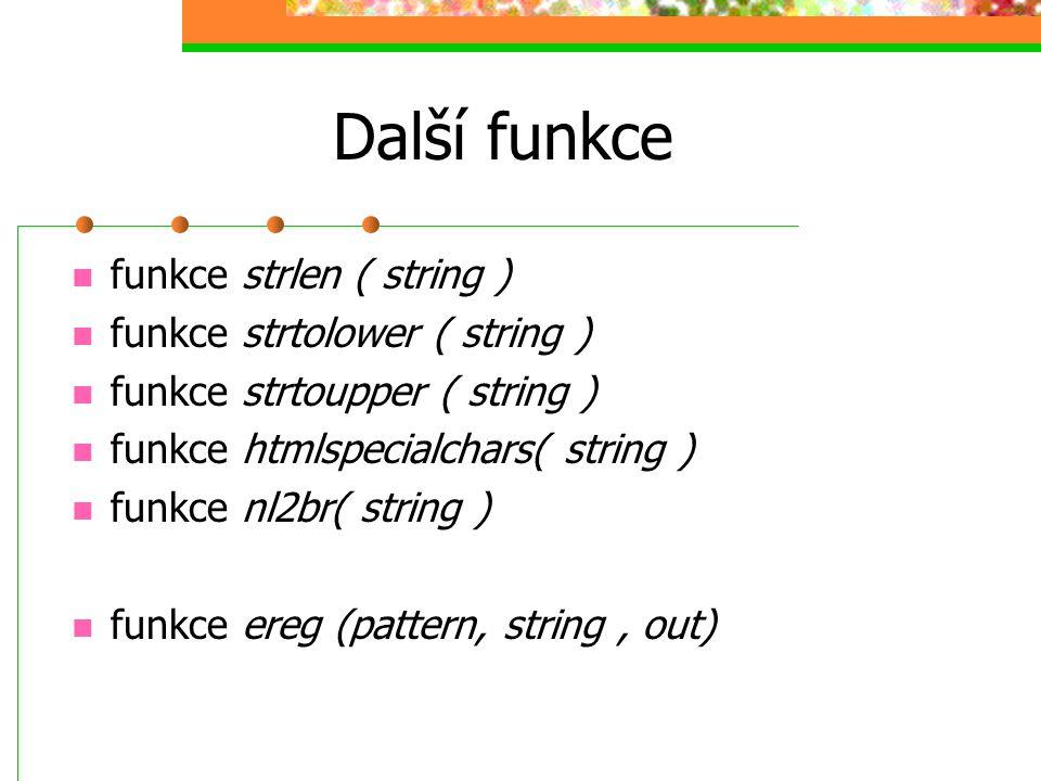 Další funkce funkce strlen ( string ) funkce strtolower ( string ) funkce strtoupper ( string ) funkce htmlspecialchars( string ) funkce nl2br( string