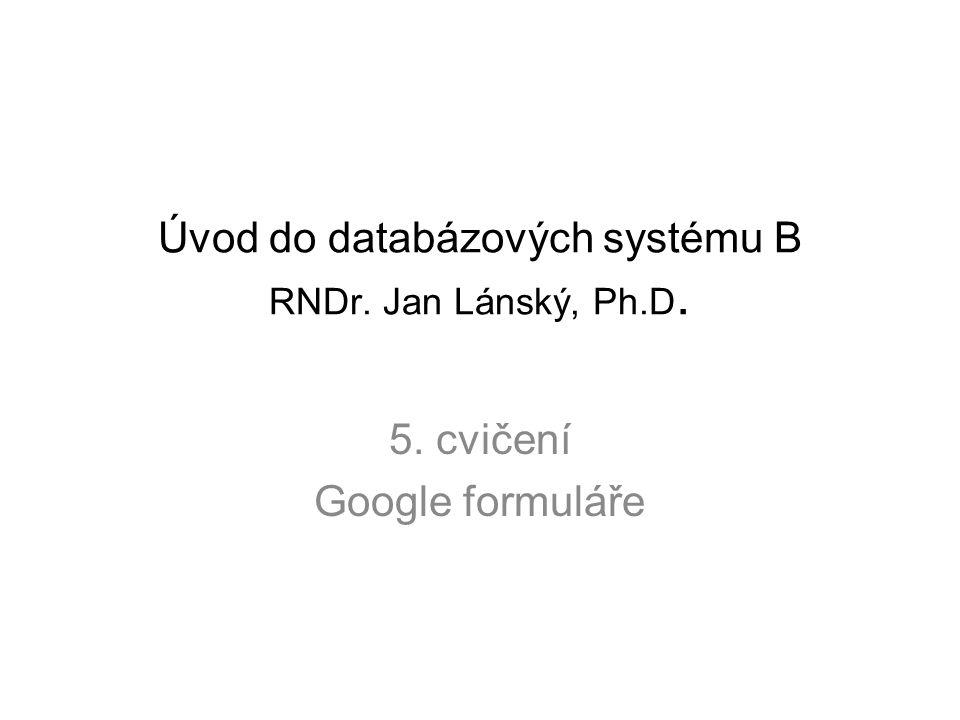 Úvod do databázových systému B RNDr. Jan Lánský, Ph.D. 5. cvičení Google formuláře