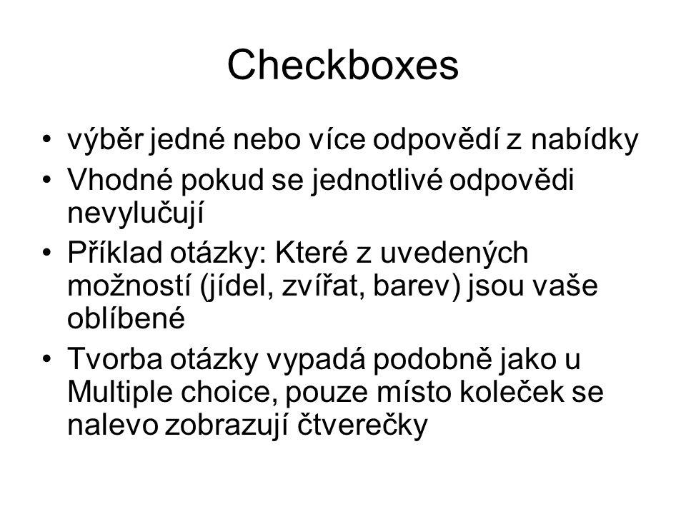 Checkboxes výběr jedné nebo více odpovědí z nabídky Vhodné pokud se jednotlivé odpovědi nevylučují Příklad otázky: Které z uvedených možností (jídel, zvířat, barev) jsou vaše oblíbené Tvorba otázky vypadá podobně jako u Multiple choice, pouze místo koleček se nalevo zobrazují čtverečky