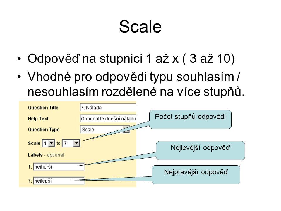 Scale Odpověď na stupnici 1 až x ( 3 až 10) Vhodné pro odpovědi typu souhlasím / nesouhlasím rozdělené na více stupňů.