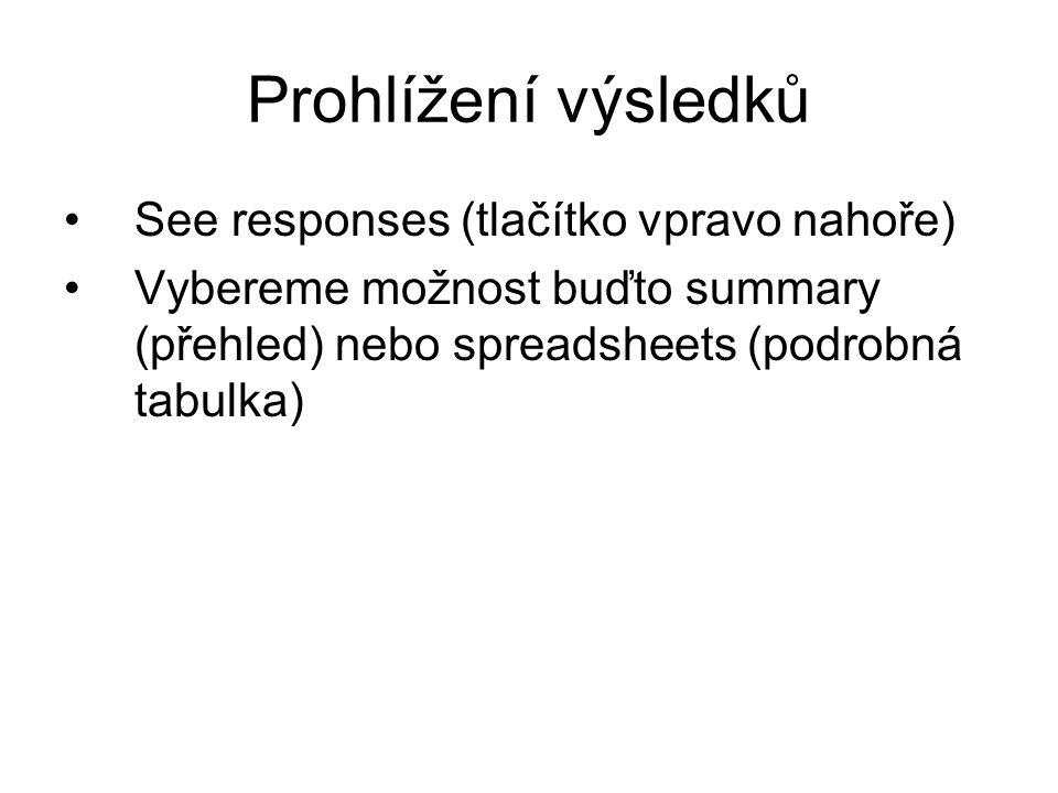 Prohlížení výsledků See responses (tlačítko vpravo nahoře) Vybereme možnost buďto summary (přehled) nebo spreadsheets (podrobná tabulka)