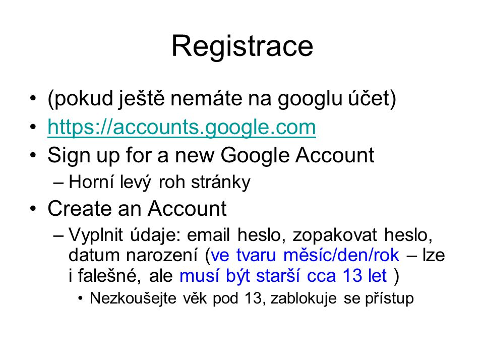Registrace (pokud ještě nemáte na googlu účet) https://accounts.google.com Sign up for a new Google Account –Horní levý roh stránky Create an Account