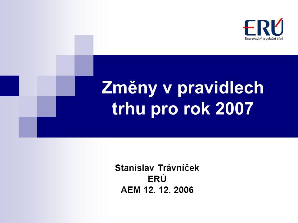 Změny v pravidlech trhu pro rok 2007 Stanislav Trávníček ERÚ AEM 12. 12. 2006