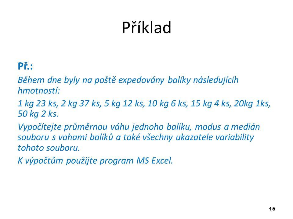 15 Příklad Př.: Během dne byly na poště expedovány balíky následujícíh hmotností: 1 kg 23 ks, 2 kg 37 ks, 5 kg 12 ks, 10 kg 6 ks, 15 kg 4 ks, 20kg 1ks, 50 kg 2 ks.