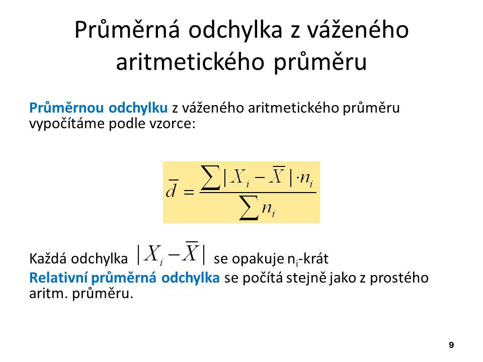 9 Průměrná odchylka z váženého aritmetického průměru Průměrnou odchylku z váženého aritmetického průměru vypočítáme podle vzorce: Každá odchylka se opakuje n i -krát Relativní průměrná odchylka se počítá stejně jako z prostého aritm.