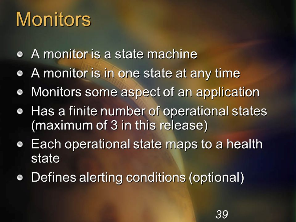 Monitors A monitor is a state machine A monitor is in one state at any time Monitors some aspect of an application Has a finite number of operational