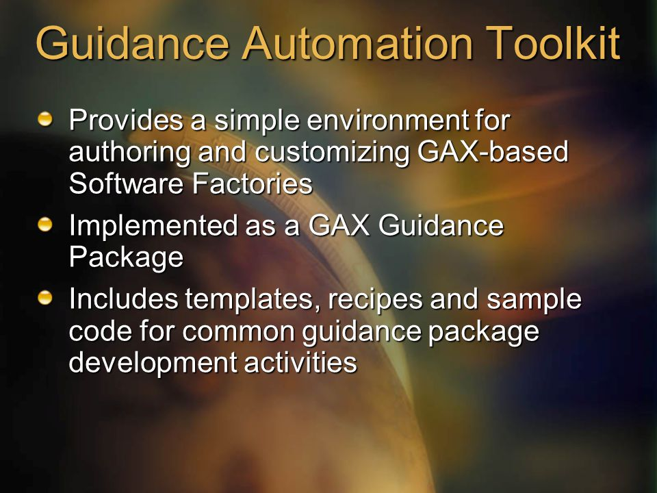 Guidance Automation Toolkit Provides a simple environment for authoring and customizing GAX-based Software Factories Implemented as a GAX Guidance Pac