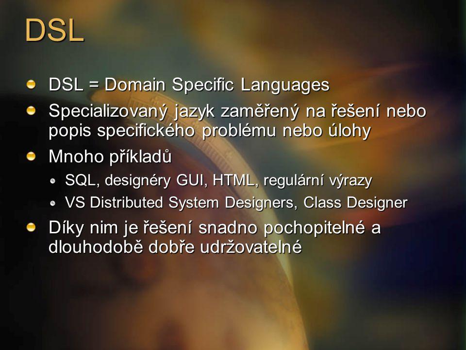 DSL DSL = Domain Specific Languages Specializovaný jazyk zaměřený na řešení nebo popis specifického problému nebo úlohy Mnoho příkladů SQL, designéry GUI, HTML, regulární výrazy VS Distributed System Designers, Class Designer Díky nim je řešení snadno pochopitelné a dlouhodobě dobře udržovatelné
