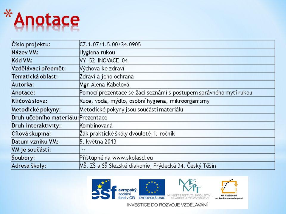 Číslo projektu:CZ.1.07/1.5.00/34.0905 Název VM:Hygiena rukou Kód VM:VY_52_INOVACE_04 Vzdělávací předmět:Výchova ke zdraví Tematická oblast:Zdraví a jeho ochrana Autorka:Mgr.