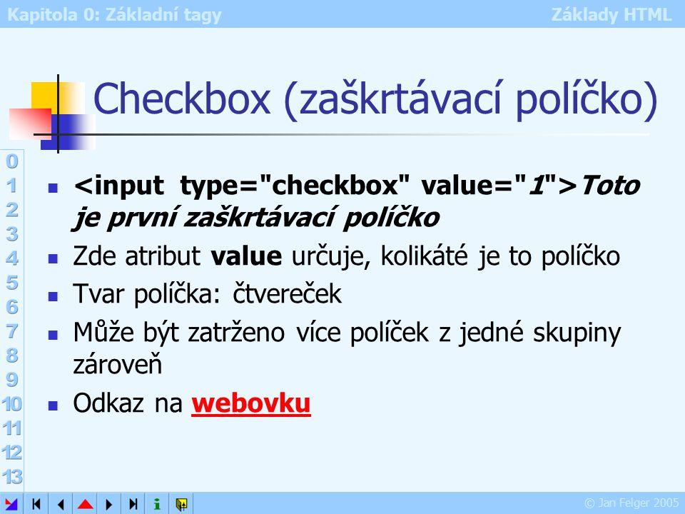 Kapitola 0: Základní tagy Základy HTML © Jan Felger 2005 Checkbox (zaškrtávací políčko) Toto je první zaškrtávací políčko Zde atribut value určuje, kolikáté je to políčko Tvar políčka: čtvereček Může být zatrženo více políček z jedné skupiny zároveň Odkaz na webovkuwebovku