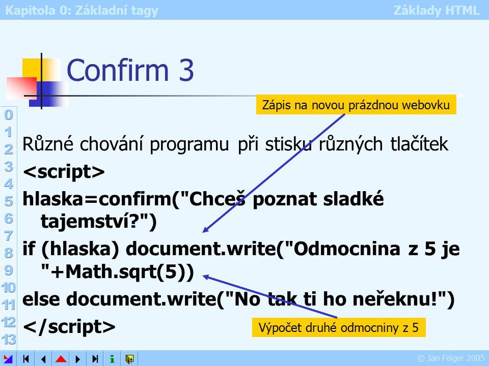 Kapitola 0: Základní tagy Základy HTML © Jan Felger 2005 Confirm 3 Různé chování programu při stisku různých tlačítek hlaska=confirm( Chceš poznat sladké tajemství ) if (hlaska) document.write( Odmocnina z 5 je +Math.sqrt(5)) else document.write( No tak ti ho neřeknu! ) Zápis na novou prázdnou webovku Výpočet druhé odmocniny z 5