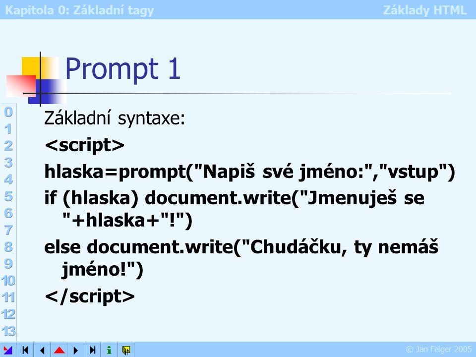 Kapitola 0: Základní tagy Základy HTML © Jan Felger 2005 Prompt 1 Základní syntaxe: hlaska=prompt( Napiš své jméno: , vstup ) if (hlaska) document.write( Jmenuješ se +hlaska+ ! ) else document.write( Chudáčku, ty nemáš jméno! )