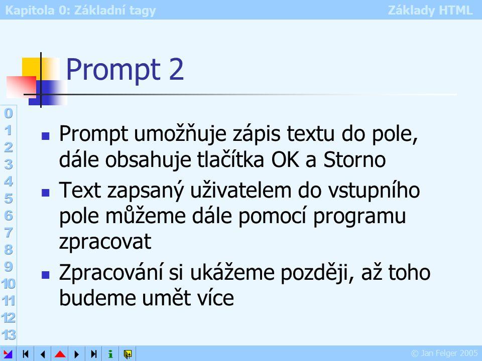 Kapitola 0: Základní tagy Základy HTML © Jan Felger 2005 Prompt 2 Prompt umožňuje zápis textu do pole, dále obsahuje tlačítka OK a Storno Text zapsaný uživatelem do vstupního pole můžeme dále pomocí programu zpracovat Zpracování si ukážeme později, až toho budeme umět více