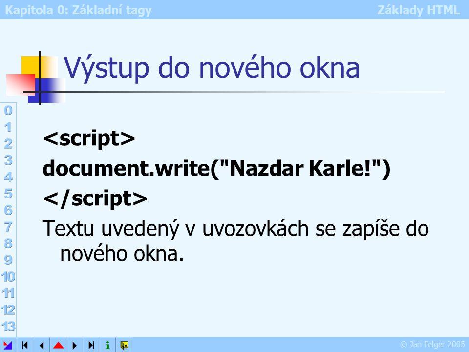 Kapitola 0: Základní tagy Základy HTML © Jan Felger 2005 Výstup do nového okna document.write( Nazdar Karle! ) Textu uvedený v uvozovkách se zapíše do nového okna.