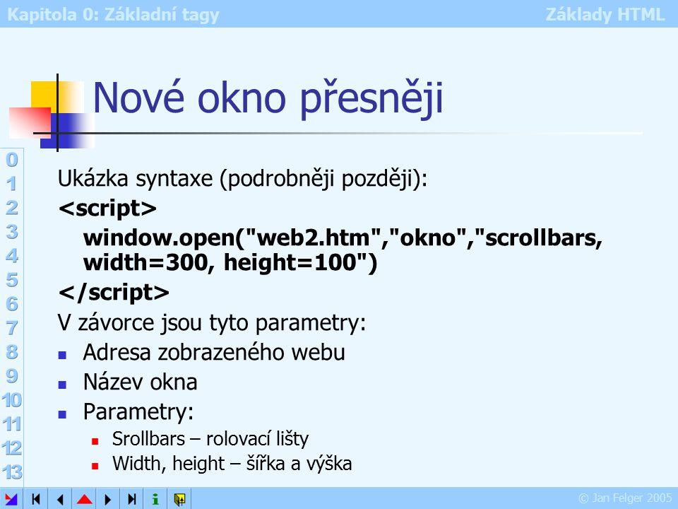 Kapitola 0: Základní tagy Základy HTML © Jan Felger 2005 Nové okno přesněji Ukázka syntaxe (podrobněji později): window.open( web2.htm , okno , scrollbars, width=300, height=100 ) V závorce jsou tyto parametry: Adresa zobrazeného webu Název okna Parametry: Srollbars – rolovací lišty Width, height – šířka a výška