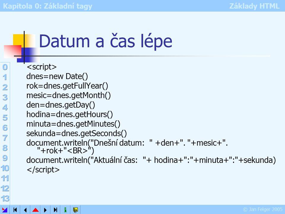 Kapitola 0: Základní tagy Základy HTML © Jan Felger 2005 Datum a čas lépe dnes=new Date() rok=dnes.getFullYear() mesic=dnes.getMonth() den=dnes.getDay() hodina=dnes.getHours() minuta=dnes.getMinutes() sekunda=dnes.getSeconds() document.writeln( Dnešní datum: +den+ .
