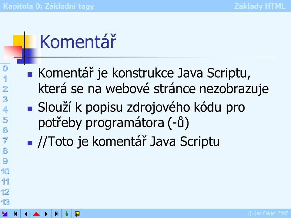 Kapitola 0: Základní tagy Základy HTML © Jan Felger 2005 Komentář Komentář je konstrukce Java Scriptu, která se na webové stránce nezobrazuje Slouží k popisu zdrojového kódu pro potřeby programátora (-ů) //Toto je komentář Java Scriptu