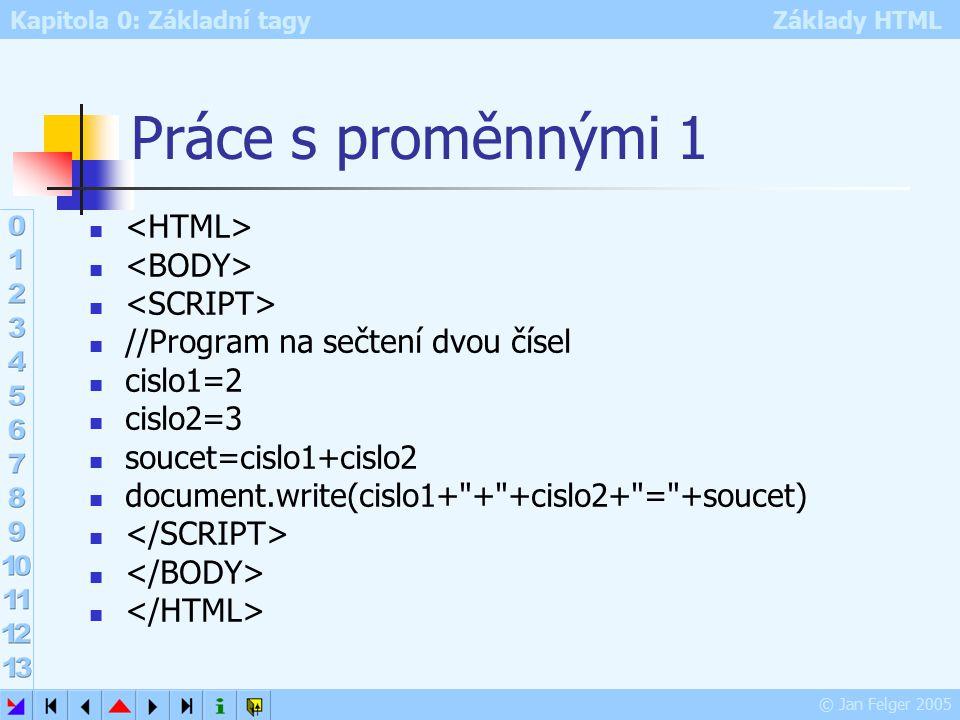 Kapitola 0: Základní tagy Základy HTML © Jan Felger 2005 Práce s proměnnými 1 //Program na sečtení dvou čísel cislo1=2 cislo2=3 soucet=cislo1+cislo2 document.write(cislo1+ + +cislo2+ = +soucet)