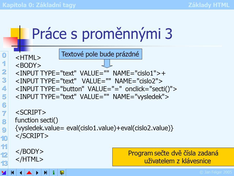 Kapitola 0: Základní tagy Základy HTML © Jan Felger 2005 Práce s proměnnými 3 + function secti() {vysledek.value= eval(cislo1.value)+eval(cislo2.value)} Program sečte dvě čísla zadaná uživatelem z klávesnice Textové pole bude prázdné