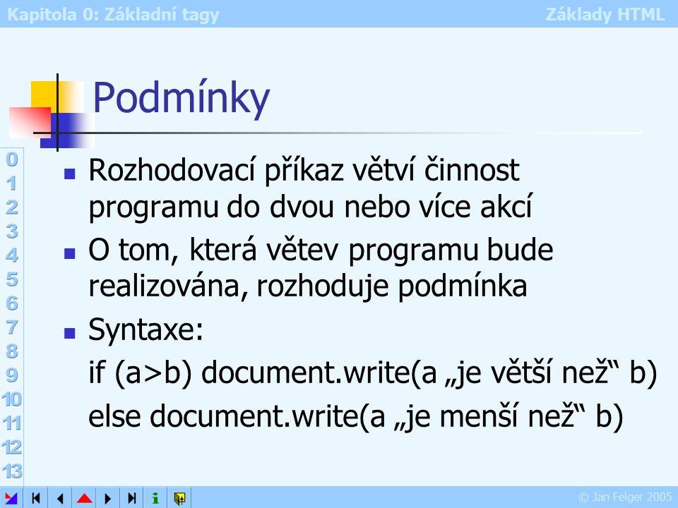 """Kapitola 0: Základní tagy Základy HTML © Jan Felger 2005 Podmínky Rozhodovací příkaz větví činnost programu do dvou nebo více akcí O tom, která větev programu bude realizována, rozhoduje podmínka Syntaxe: if (a>b) document.write(a """"je větší než b) else document.write(a """"je menší než b)"""