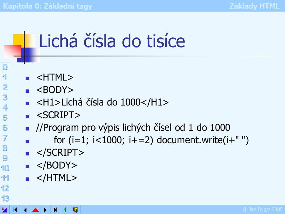 Kapitola 0: Základní tagy Základy HTML © Jan Felger 2005 Lichá čísla do tisíce Lichá čísla do 1000 //Program pro výpis lichých čísel od 1 do 1000 for (i=1; i<1000; i+=2) document.write(i+ )