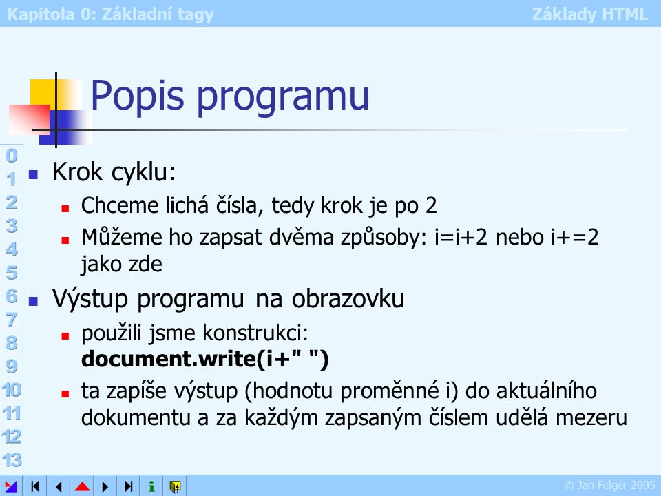 Kapitola 0: Základní tagy Základy HTML © Jan Felger 2005 Popis programu Krok cyklu: Chceme lichá čísla, tedy krok je po 2 Můžeme ho zapsat dvěma způsoby: i=i+2 nebo i+=2 jako zde Výstup programu na obrazovku použili jsme konstrukci: document.write(i+ ) ta zapíše výstup (hodnotu proměnné i) do aktuálního dokumentu a za každým zapsaným číslem udělá mezeru
