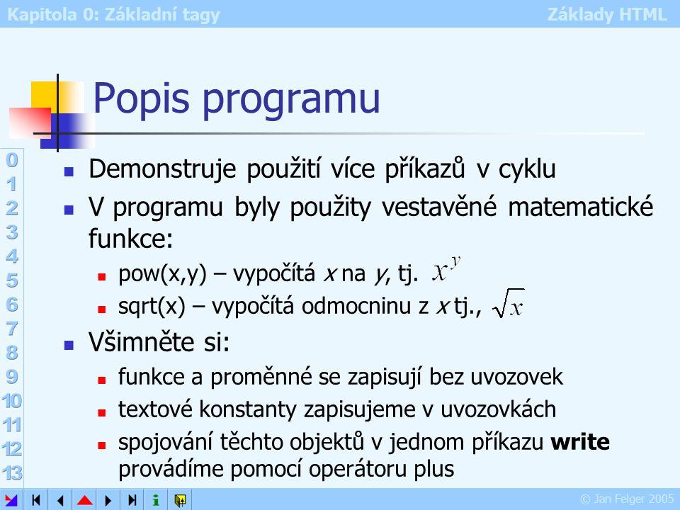 Kapitola 0: Základní tagy Základy HTML © Jan Felger 2005 Popis programu Demonstruje použití více příkazů v cyklu V programu byly použity vestavěné matematické funkce: pow(x,y) – vypočítá x na y, tj.
