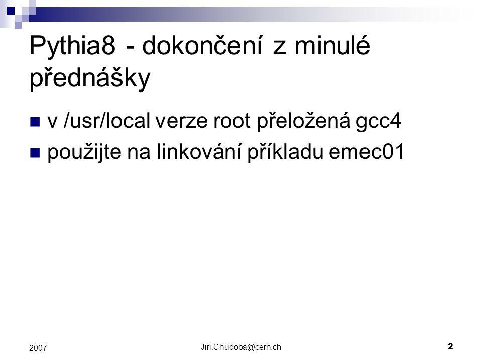 Jiri.Chudoba@cern.ch2 2007 Pythia8 - dokončení z minulé přednášky v /usr/local verze root přeložená gcc4 použijte na linkování příkladu emec01