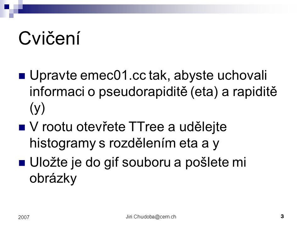 Jiri.Chudoba@cern.ch3 2007 Cvičení Upravte emec01.cc tak, abyste uchovali informaci o pseudorapiditě (eta) a rapiditě (y) V rootu otevřete TTree a udělejte histogramy s rozdělením eta a y Uložte je do gif souboru a pošlete mi obrázky