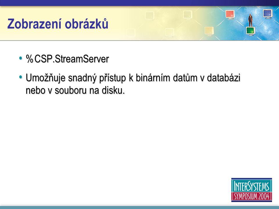 Zobrazení obrázků %CSP.StreamServer %CSP.StreamServer Umožňuje snadný přístup k binárním datům v databázi nebo v souboru na disku.