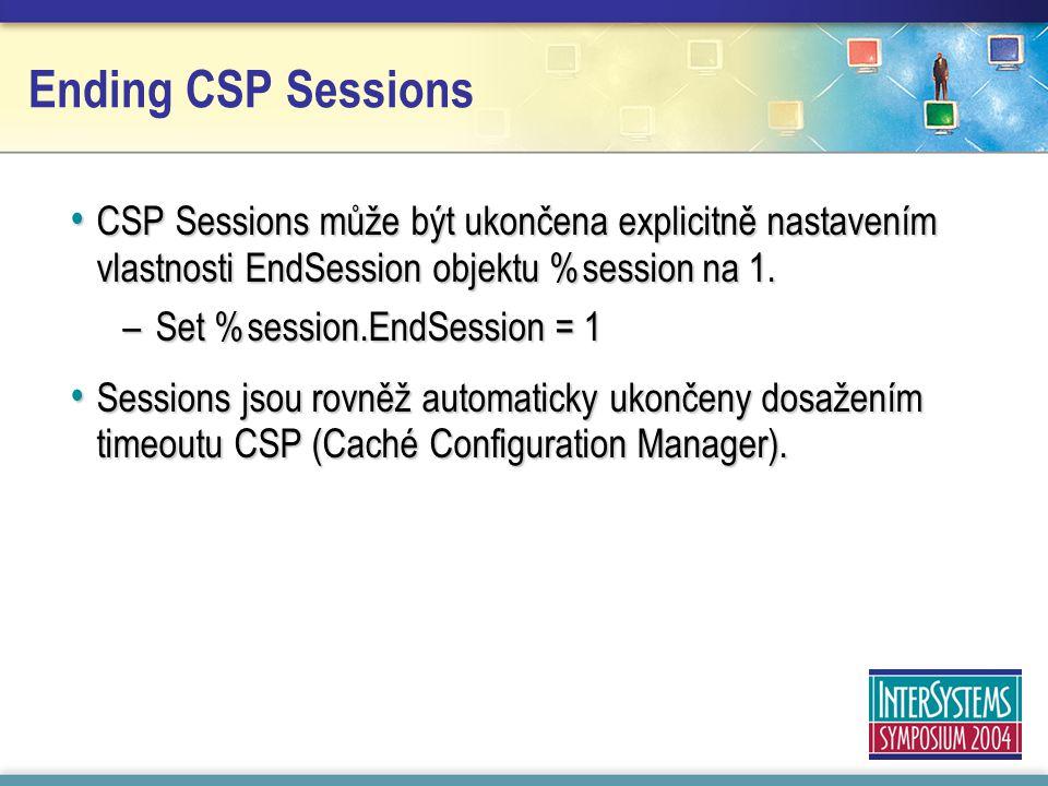 Ending CSP Sessions CSP Sessions může být ukončena explicitně nastavením vlastnosti EndSession objektu %session na 1.